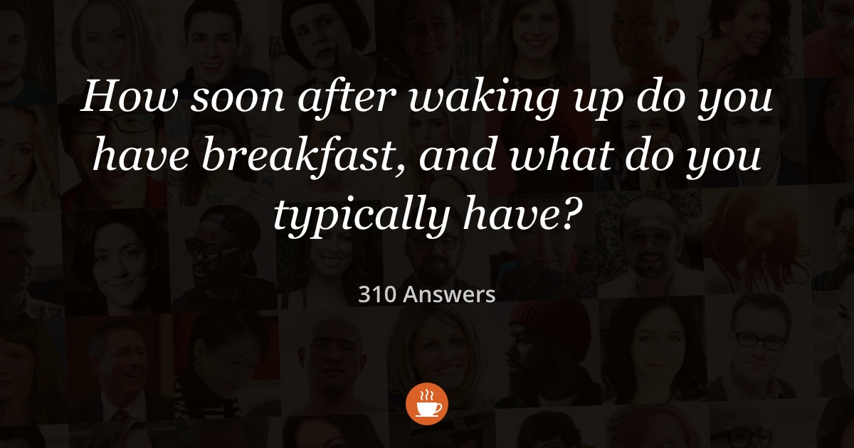 How Soon After Waking Up Do You Have Breakfast? (310 Answers)